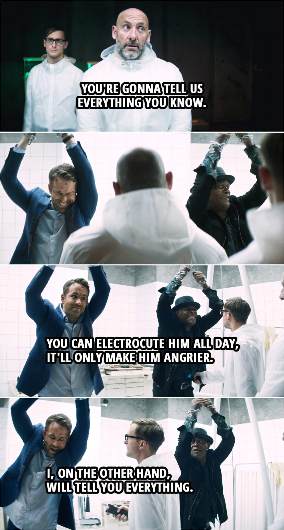 Quote from Hitman's Wife's Bodyguard (2021) | Bad guy: You're gonna tell us everything you know. Darius Kincaid: I'm not telling you sh--! Aahh!! (gets tased) Michael Bryce: You can electrocute him all day, it'll only make him angrier. (guy with a taser gets closer to Bryce...) I, on the other hand, will tell you everything. Darius Kincaid: What, really?