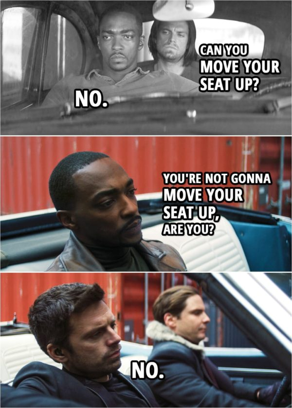 Quote from The Falcon and The Winter Soldier 1x03 | Sam Wilson: You're not gonna move your seat up, are you? Bucky Barnes: No.