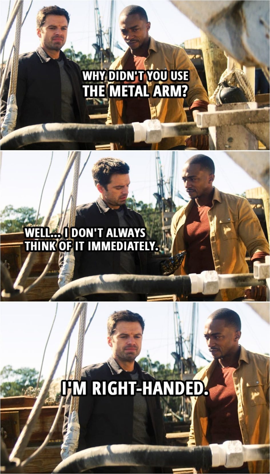 Quote from The Falcon and The Winter Soldier 1x05 | Sam Wilson: Why didn't you use the metal arm? Bucky Barnes: Well... I don't always think of it immediately. I'm right-handed.