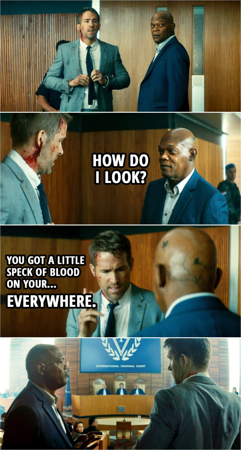 Quote from The Hitman's Bodyguard (2017)   (After they finally arrive at the court...) Darius Kincaid: How do I look? Michael Bryce: You got a little speck of blood on your... everywhere.