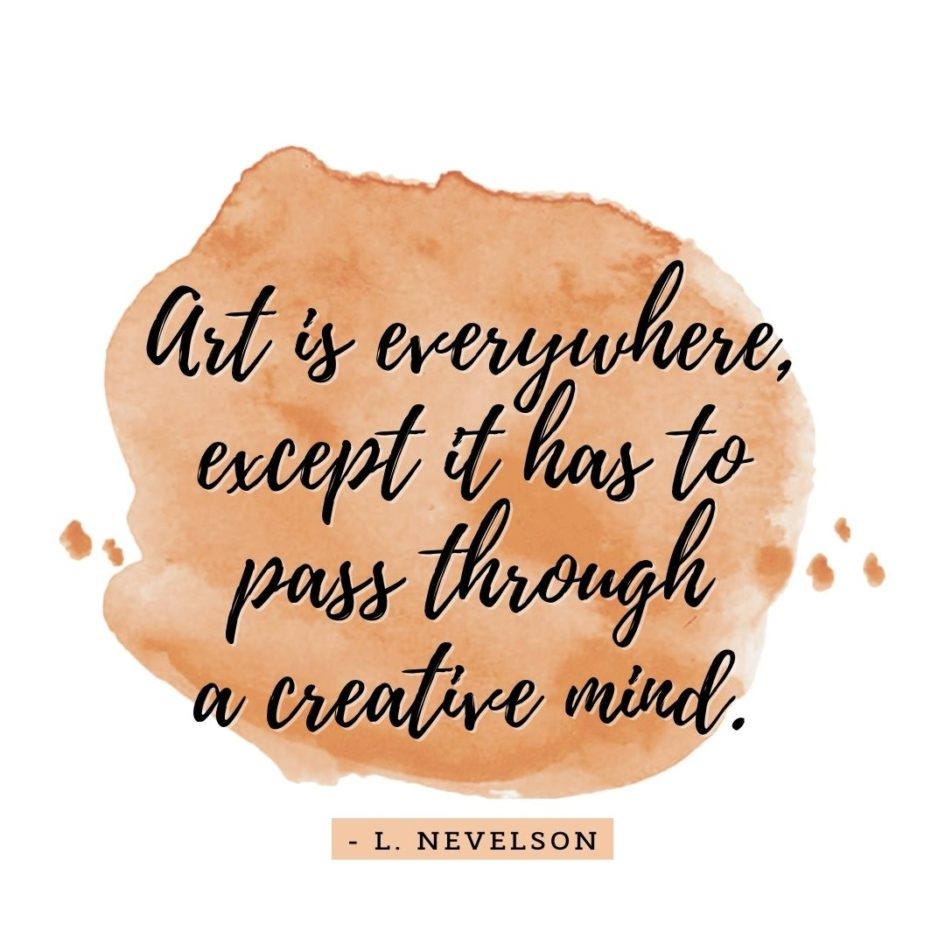 Quote about Art | Art is everywhere, except it has to pass through a creative mind. - L. Nevelson
