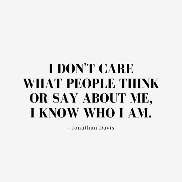 Quote about Confidence | I don't care what people think or say about me, I know who I am. - Jonathan Davis