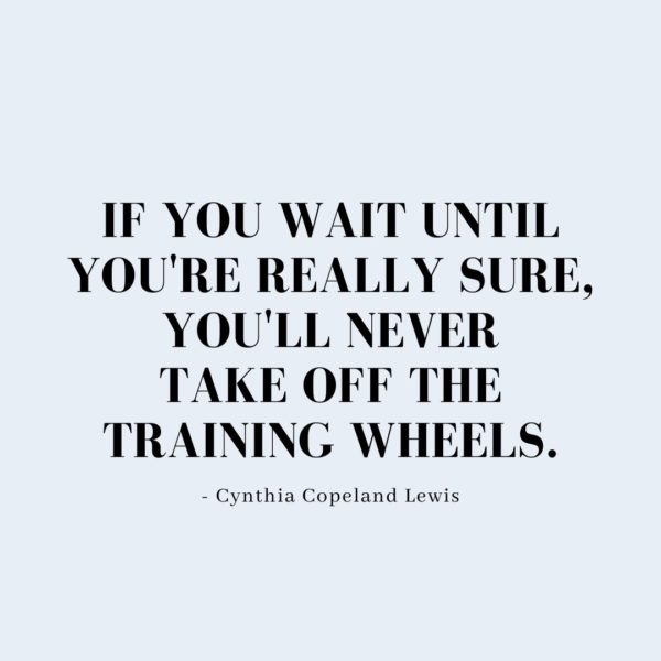 Quote about Confidence | If you wait until you're really sure, you'll never take off the training wheels. - Cynthia Copeland Lewis