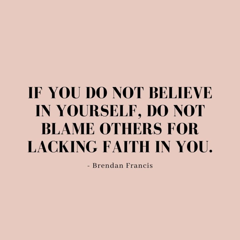 Quote about Confidence | If you do not believe in yourself, do not blame others for lacking faith in you. - Brendan Francis