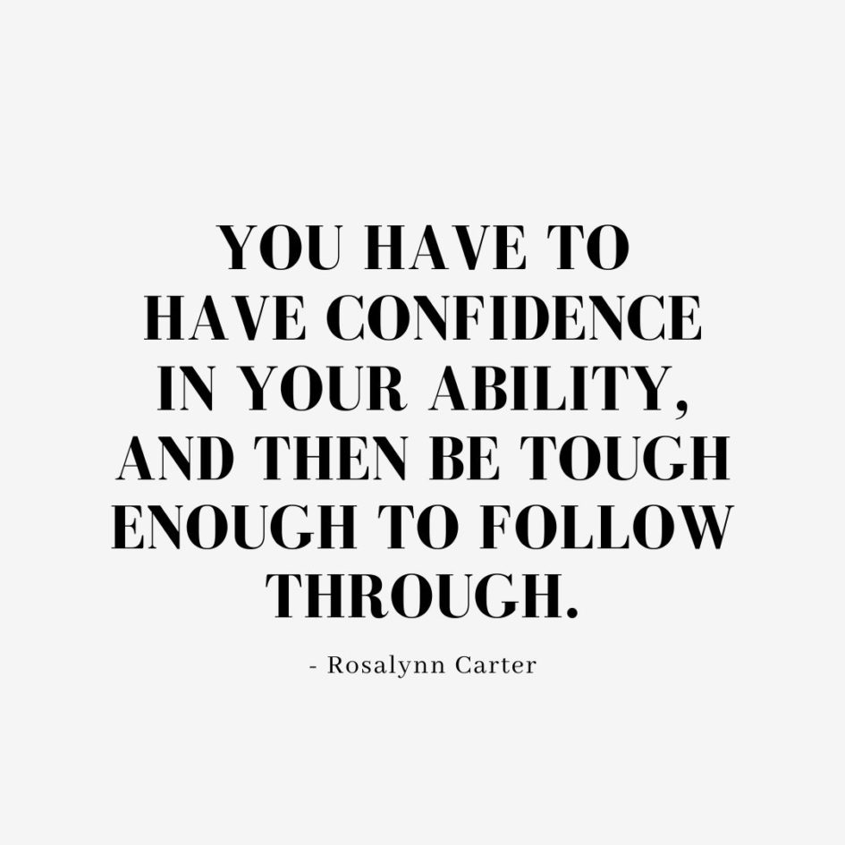 Quote about Confidence | You have to have confidence in your ability, and then be tough enough to follow through. - Rosalynn Carter
