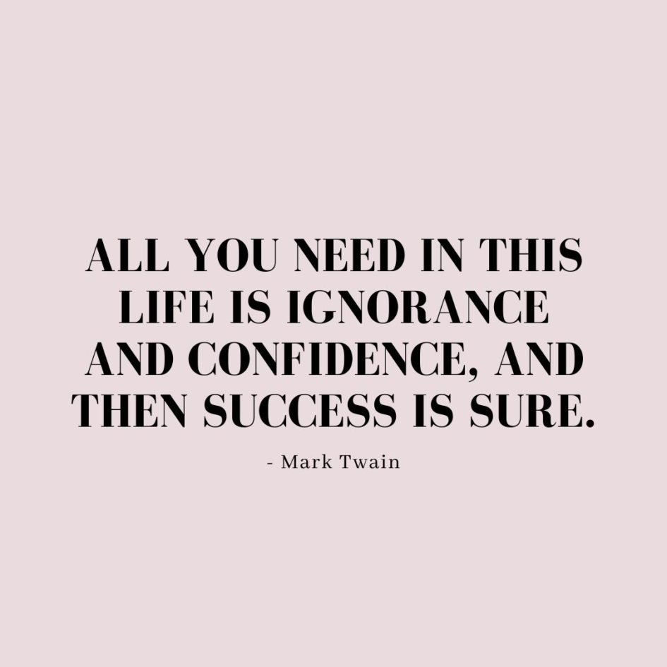 Quote about Confidence   All you need in this life is ignorance and confidence, and then success is sure. - Mark Twain