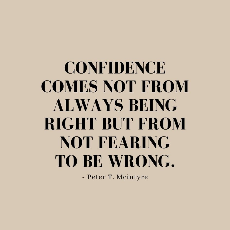 Quote about Confidence | Confidence comes not from always being right but from not fearing to be wrong. - Peter T. Mcintyre