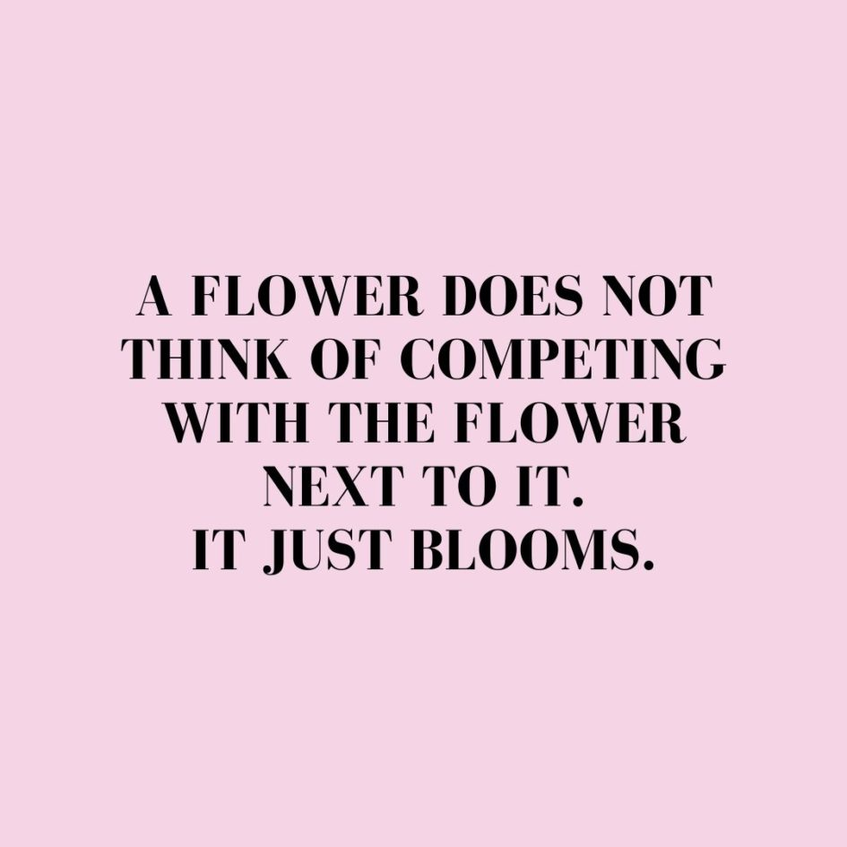 Quote about Confidence | A flower does not think of competing with the flower next to it. It just blooms. - Unknown