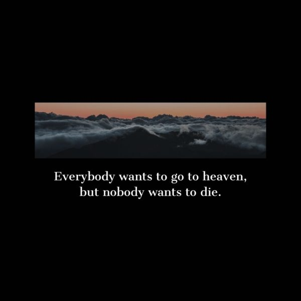 Quote about Death | Everybody wants to go to heaven, but nobody wants to die. - Unknown