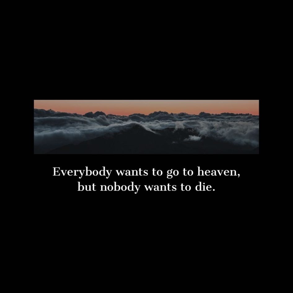 Quote about Death   Everybody wants to go to heaven, but nobody wants to die. - Unknown