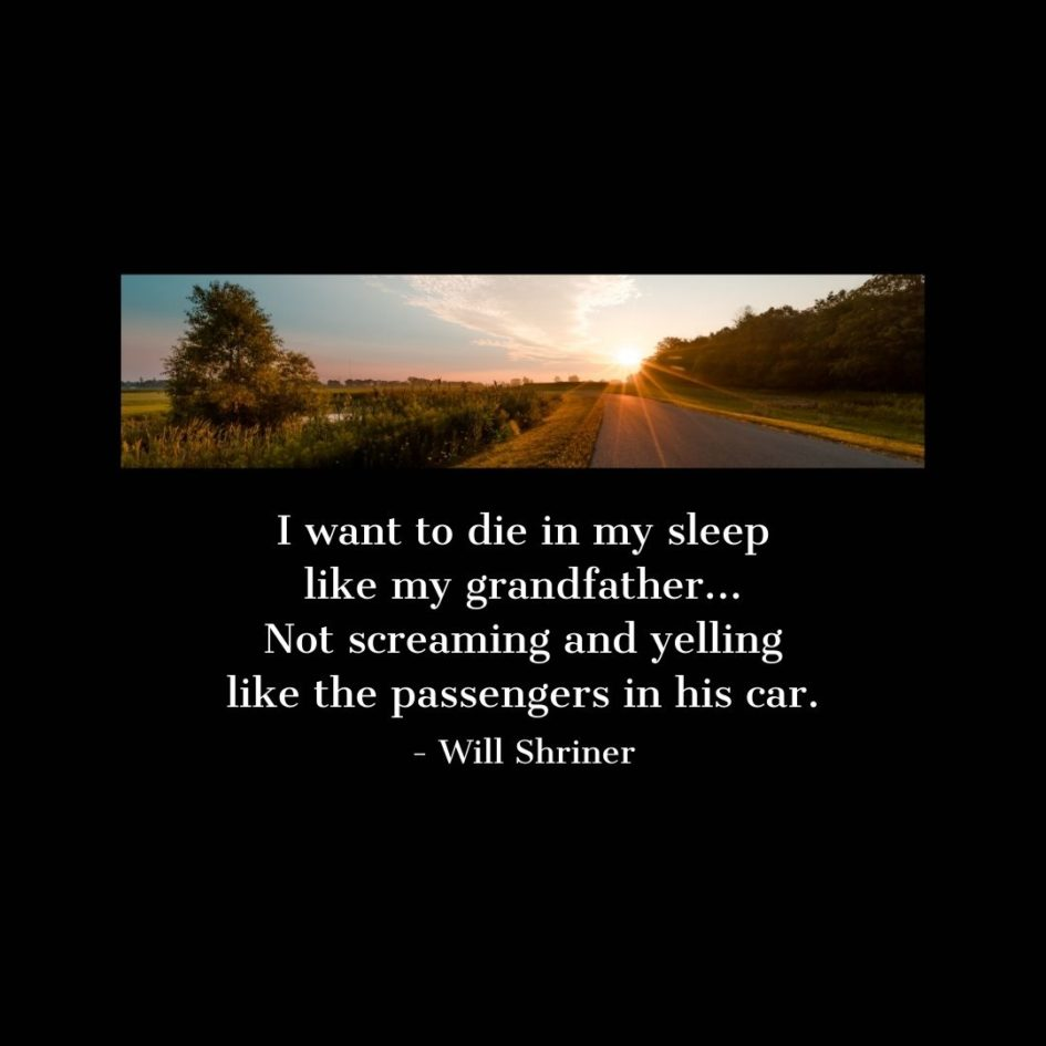 Quote about Death   I want to die in my sleep like my grandfather... Not screaming and yelling like the passengers in his car. - Will Shriner