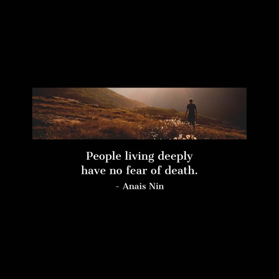 Quote about Death   People living deeply have no fear of death. - Anais Nin