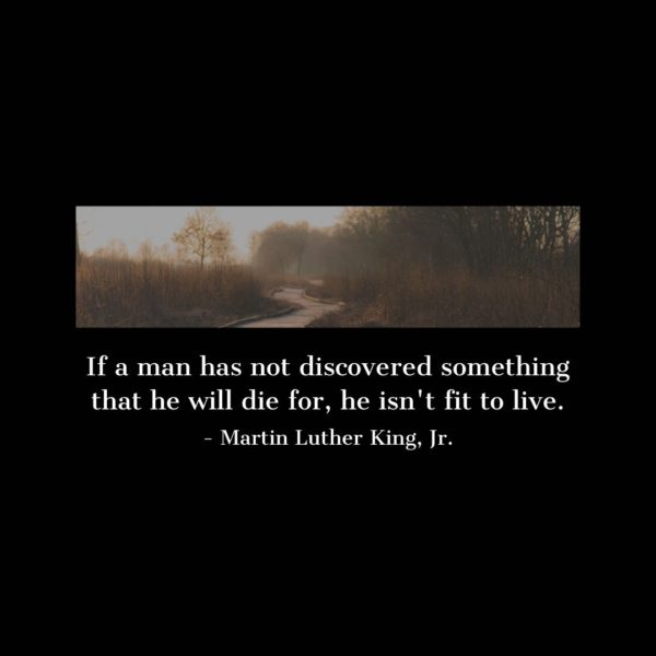 Quote about Death | If a man has not discovered something that he will die for, he isn't fit to live. - Martin Luther King, Jr.