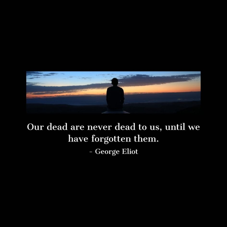 Quote about Death | Our dead are never dead to us, until we have forgotten them. - George Eliot