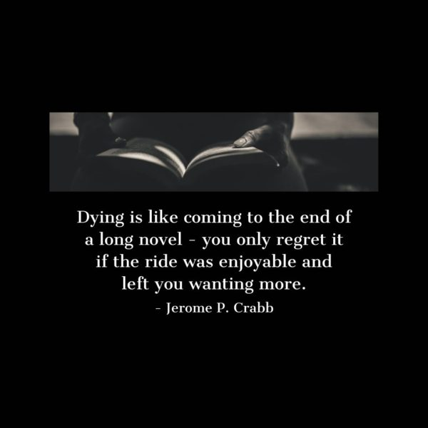 Quote about Death | Dying is like coming to the end of a long novel - you only regret it if the ride was enjoyable and left you wanting more. - Jerome P. Crabb