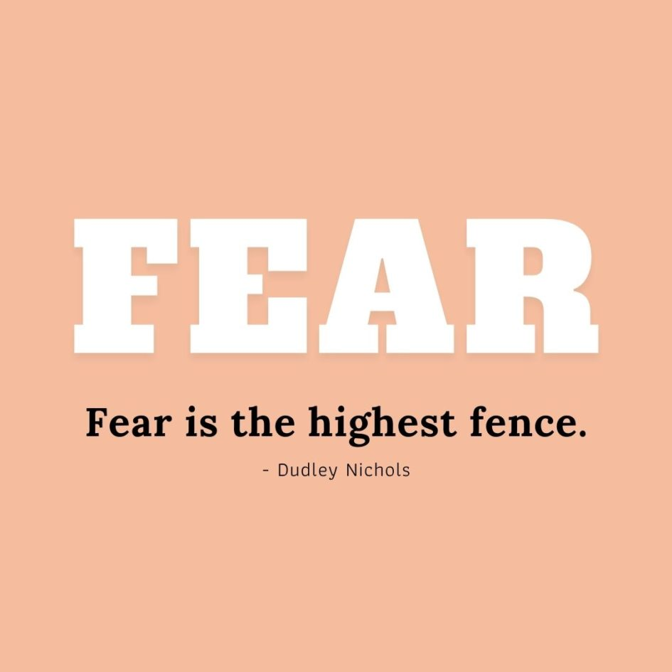 Quote about Fear   Fear is the highest fence. - Dudley Nichols