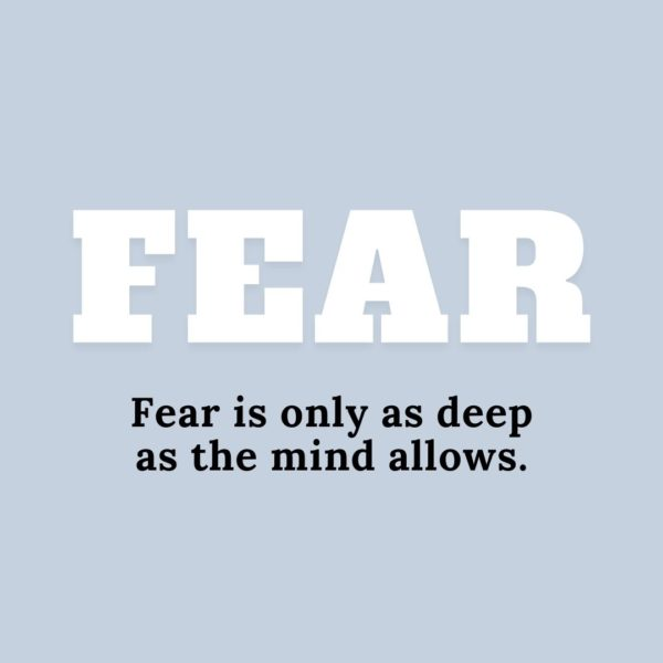 Quote about Fear   Fear is only as deep as the mind allows. - Japanese Proverb