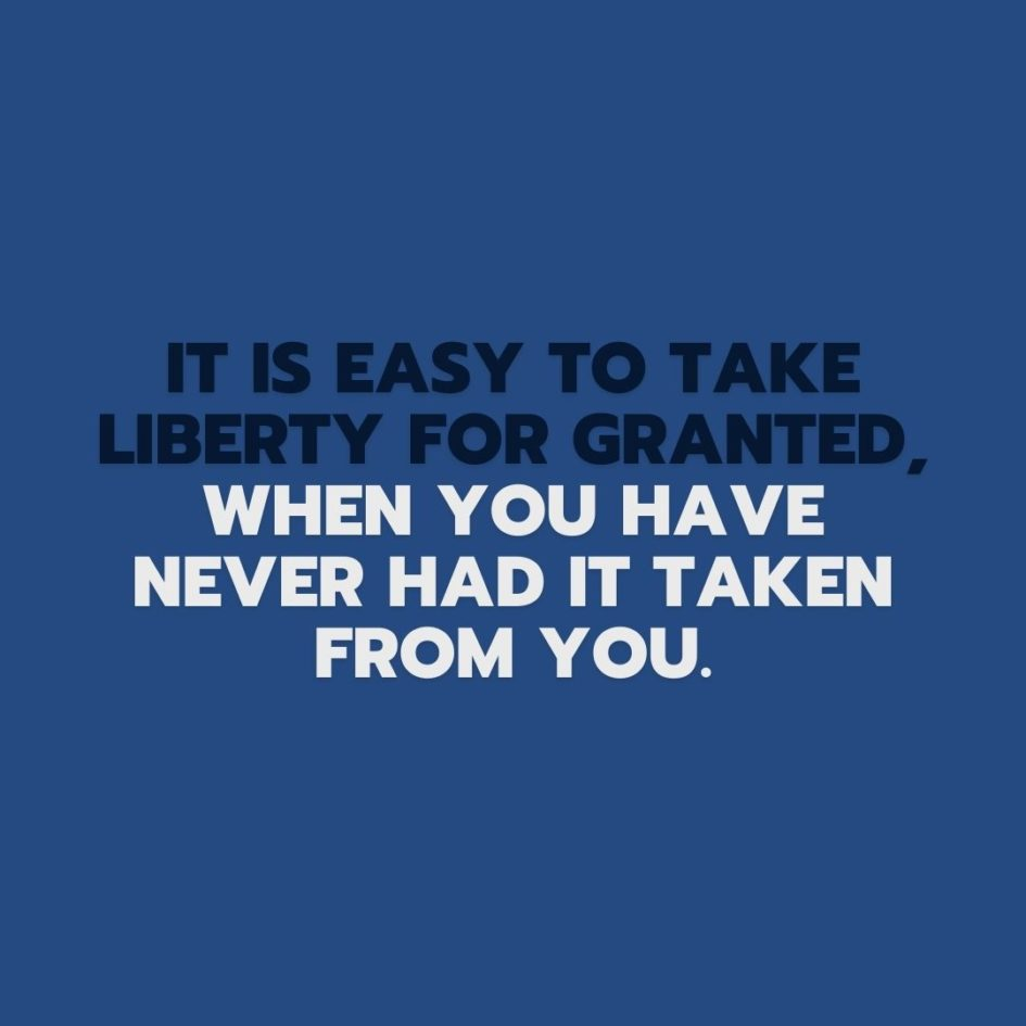 Quote about Freedom | It is easy to take liberty for granted, when you have never had it taken from you. - Unknown
