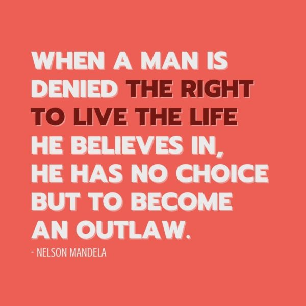 Quote about Freedom | When a man is denied the right to live the life he believes in, he has no choice but to become an outlaw. - Nelson Mandela