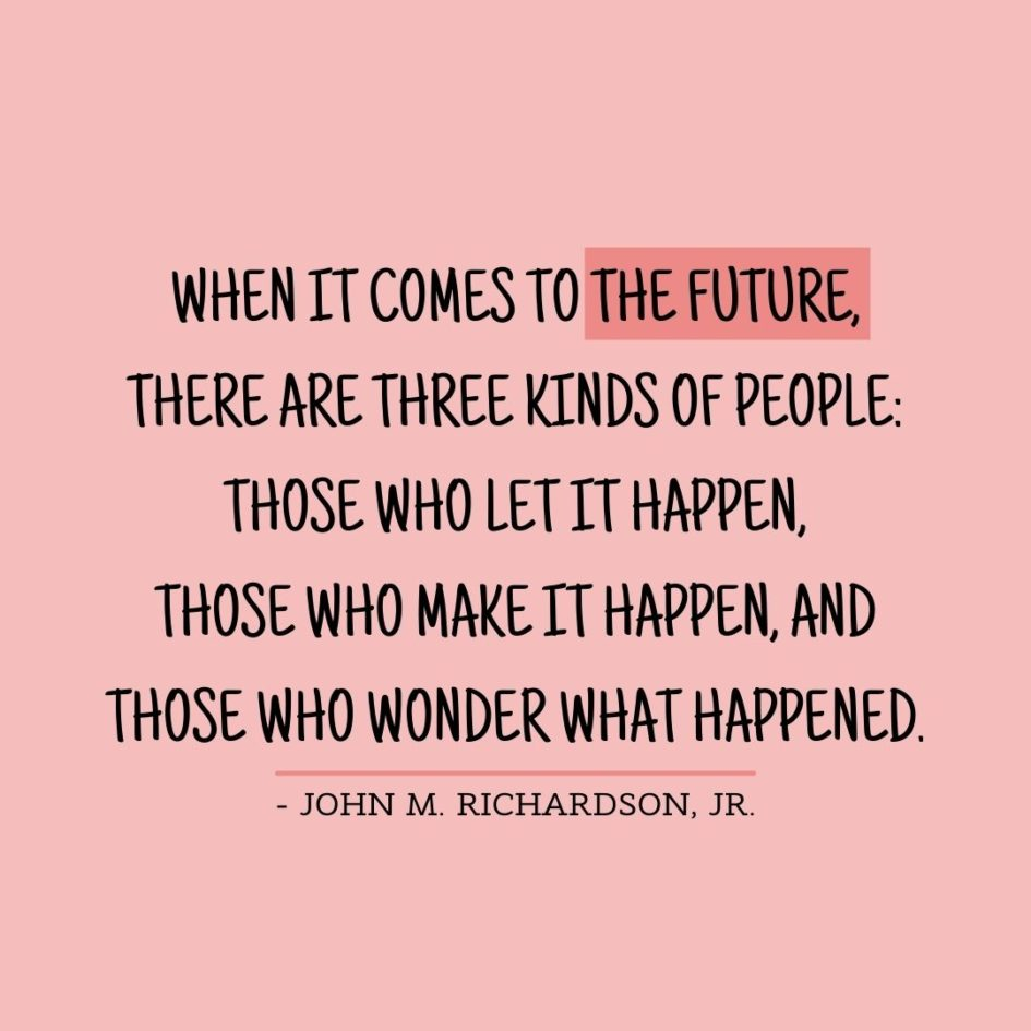 Quote about Future | When it comes to the future, there are three kinds of people: those who let it happen, those who make it happen, and those who wonder what happened. - John M. Richardson, Jr.