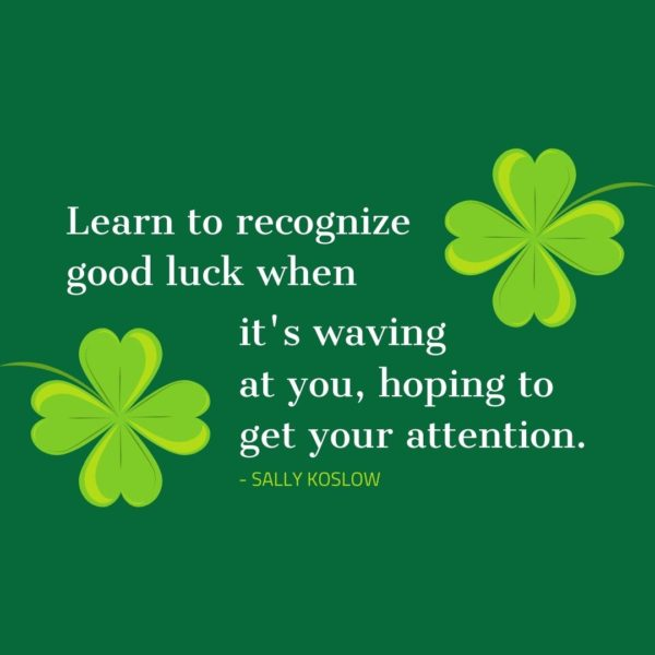 Quote about Luck | Learn to recognize good luck when it's waving at you, hoping to get your attention. - Sally Koslow