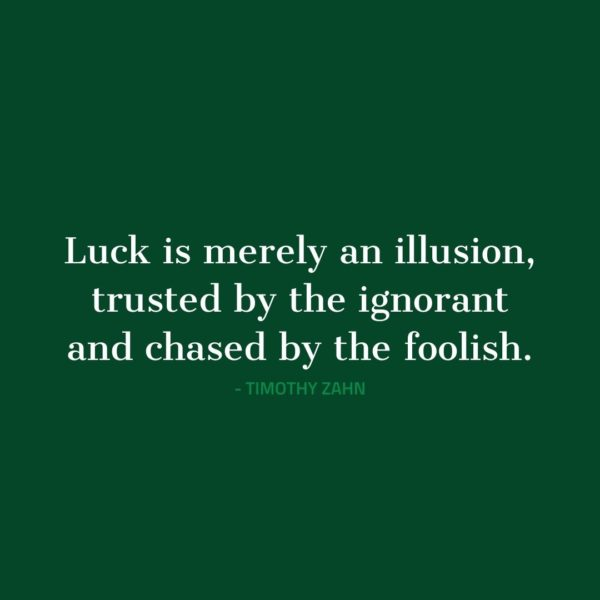 Quote about Luck   Luck is merely an illusion, trusted by the ignorant and chased by the foolish. - Timothy Zahn