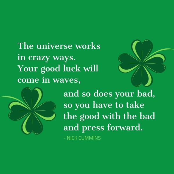 Quote about Luck   The universe works in crazy ways. Your good luck will come in waves, and so does your bad, so you have to take the good with the bad and press forward. - Nick Cummins