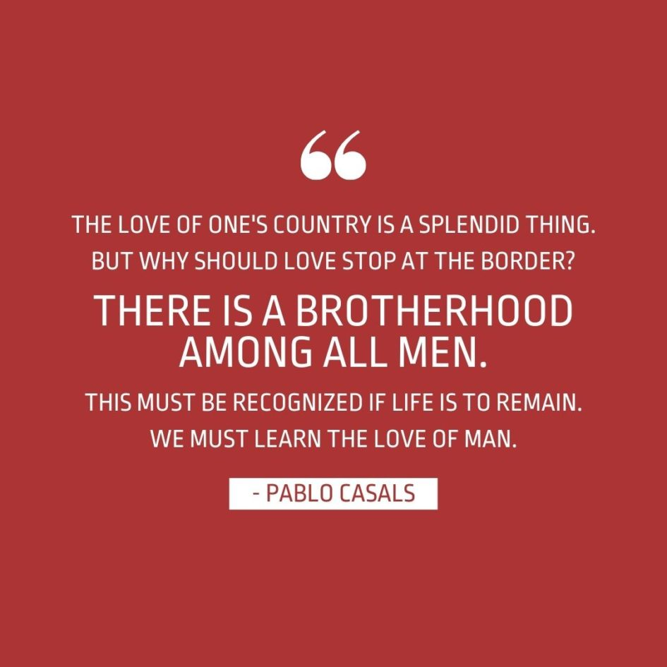 Quote about Patriotism   The love of one's country is a splendid thing. But why should love stop at the border? There is a brotherhood among all men. This must be recognized if life is to remain. We must learn the love of man. - Pablo Casals