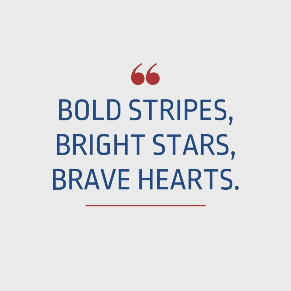 Quote about Patriotism | Bold stripes, bright stars, brave hearts. - Unknown