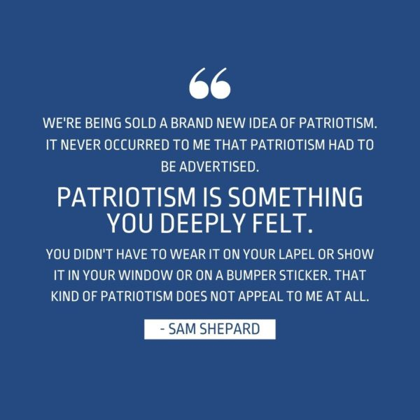 Quote about Patriotism | We're being sold a brand new idea of patriotism. It never occurred to me that patriotism had to be advertised. Patriotism is something you deeply felt. You didn't have to wear it on your lapel or show it in your window or on a bumper sticker. That kind of patriotism does not appeal to me at all. - Sam Shepard