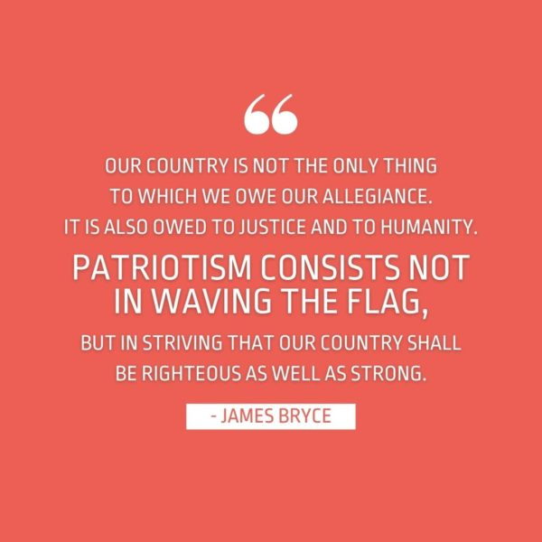 Quote about Patriotism | Our country is not the only thing to which we owe our allegiance. It is also owed to justice and to humanity. Patriotism consists not in waving the flag, but in striving that our country shall be righteous as well as strong. - James Bryce