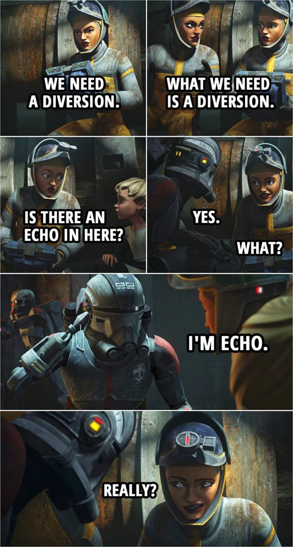 Quote from Star Wars: The Bad Batch 1x06   Trace Martez: We need a diversion. Rafa Martez: What we need is a diversion. Trace Martez: Is there an echo in here? Echo: Yes. Trace Martez: What? Echo: I'm Echo. Trace Martez: Really?