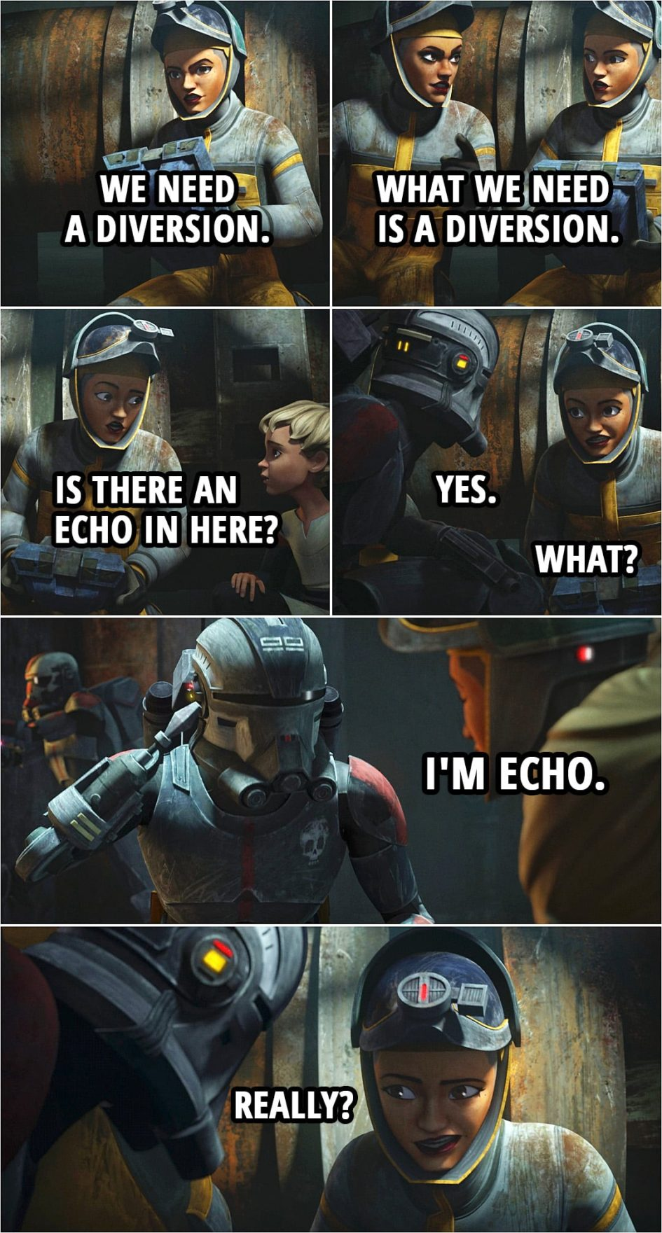 Quote from Star Wars: The Bad Batch 1x06 | Trace Martez: We need a diversion. Rafa Martez: What we need is a diversion. Trace Martez: Is there an echo in here? Echo: Yes. Trace Martez: What? Echo: I'm Echo. Trace Martez: Really?