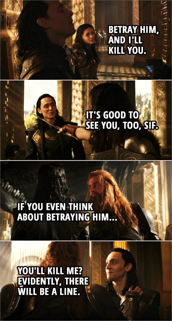 Quote from Thor: The Dark World (2013) | Lady Sif: Betray him, and I'll kill you. Loki: It's good to see you, too, Sif. (Few minutes later...) Volstagg: If you even think about betraying him... Loki: You'll kill me? Evidently, there will be a line.