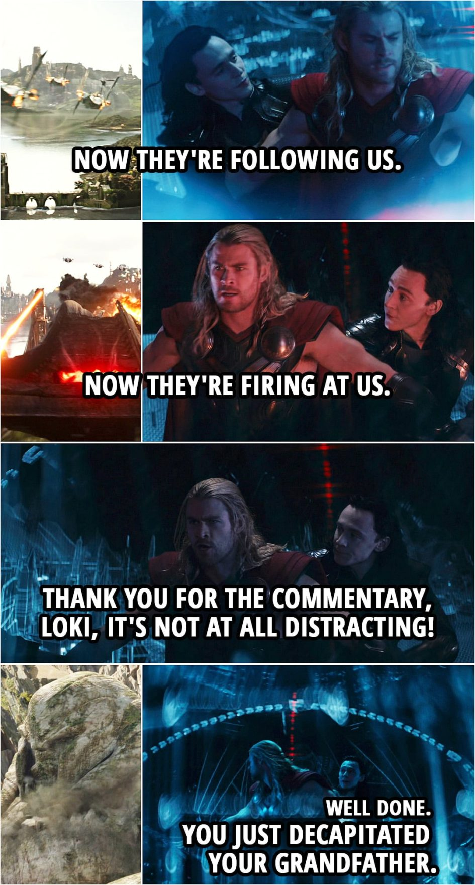 Quote from Thor: The Dark World (2013) | Loki: Now they're following us. Now they're firing at us. Thor: Yeah, thank you for the commentary, Loki, it's not at all distracting! Loki: Well done. You just decapitated your grandfather.