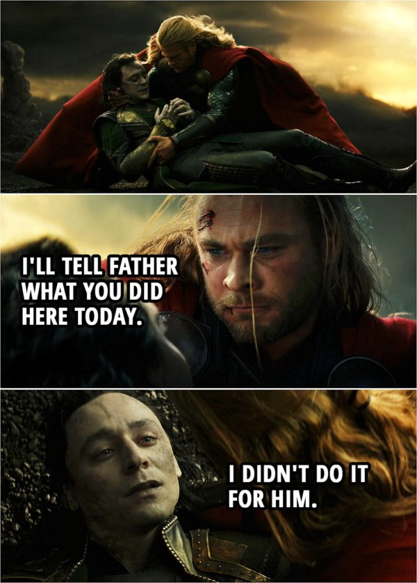 Quote from Thor: The Dark World (2013) | (Loki gets stabbed saving Thor...) Thor: Oh, you fool, you didn't listen. Loki: I know... I'm a fool, I'm a fool. Thor: Stay with me, okay? Loki: I'm sorry. I'm sorry. I'm sorry. Thor: Shh... It's okay. It's all right. I'll tell Father what you did here today. Loki: I didn't do it for him. (Loki dies...)