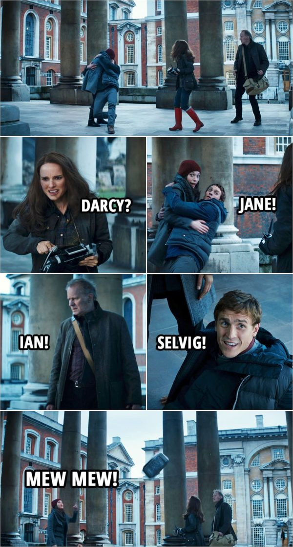 Quote from Thor: The Dark World (2013) | Ian Boothby: Are you all right? Darcy Lewis: You saved my life. Ian Boothby: Yeah. I guess I did. (Jane makes Darcy and Ian appear in front of her and they're kissing...) Jane Foster: Darcy? Darcy Lewis: Jane! Erik Selvig: Ian! Ian Boothby: Selvig! (Mjolnir flies around them...) Darcy Lewis: Mew mew!