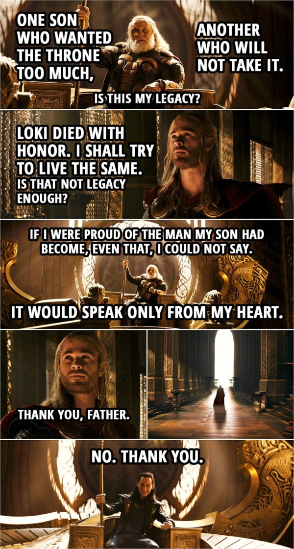 Quote from Thor: The Dark World (2013) | Odin: One son who wanted the throne too much, another who will not take it. Is this my legacy? Thor: Loki died with honor. I shall try to live the same. Is that not legacy enough? (offers Mjolnir back to Odin) Odin: It belongs to you. If you are worthy of it. Thor: I shall try to be. Odin: I cannot give you my blessing, nor can I wish you good fortune. Thor: I know. Odin: If I were proud of the man my son had become, even that, I could not say. It would speak only from my heart. Go, my son. Thor: Thank you, Father. (Odin turns into Loki...) Loki: No. Thank you.