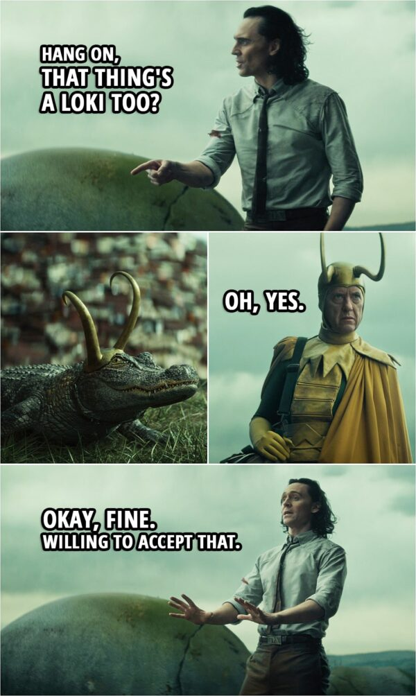 Quote from Loki 1x05   Classic Loki: We're in a shark tank. Alioth is the shark. (Alligator Loki growls) Oh, there's no such thing as an alligator tank. Besides, it's a better metaphor. He's overly sensitive like the rest of us. Loki: Hang on, that thing's a Loki too? Classic Loki: Oh, yes. Loki: Okay, fine. Willing to accept that.