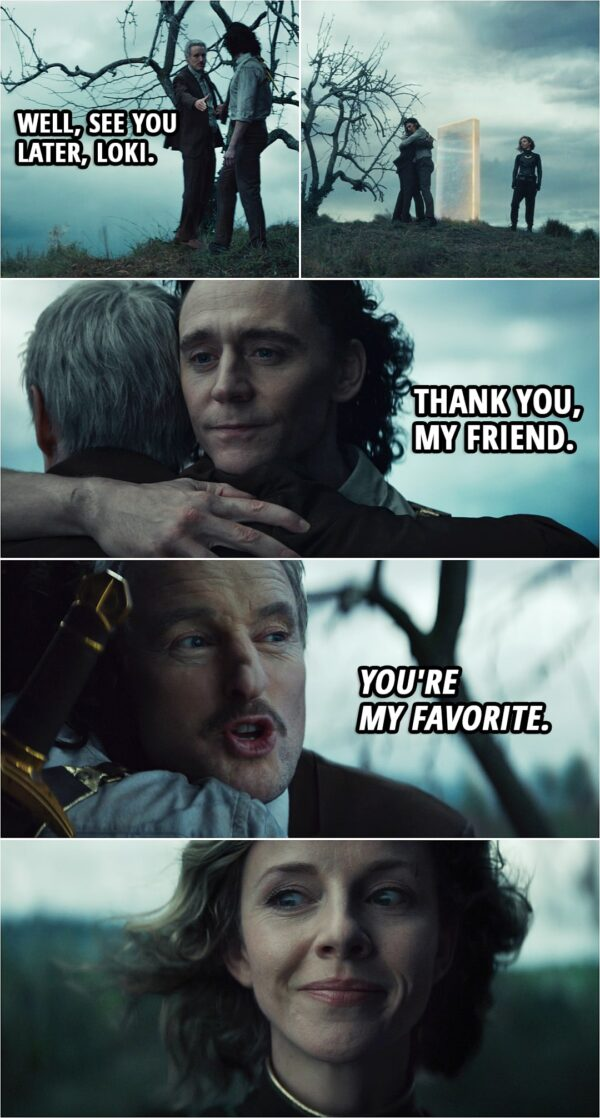 Quote from Loki 1x05   Mobius: Well, see you later, Loki. (Loki hugs Mobius goodbye) Loki: Thank you, my friend. Mobius (whispers to Sylvie): You're my favorite.