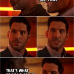 Quote from Lucifer 5x11   God: I'm sure everything will turn out just fine. Lucifer Morningstar: That's what you said about the bloody dinosaurs!