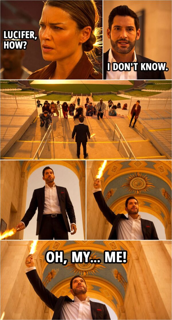 Quote from Lucifer 5x16   Lucifer Morningstar: Bend the knee, brother. To the death, right? (Michael kneels down and Lucifer cuts off Michael's wings...) Lucifer Morningstar: No more killing. In my time here on Earth, I've learned everyone deserves a second chance. Even me. Even you, Michael. Chloe Decker: Lucifer, how? Lucifer Morningstar: I don't know. I... Oh, my me!