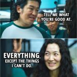 Quote from Squid Game 1x03   Jang Deok-su: Tell me what you're good at. Han Mi-nyeo: Everything, except the things I can't do.